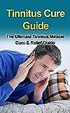 Tinnitus Cure Guide : The Ultimate Tinnitus Miracle Cure & Relief Guide **FREE VIDEO BONUS** (tinnitus cure, tinnitus miracle, tinnitus relief, tinnitus ... therapy, tinnitus stop, tinnitus remedy)