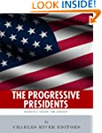 The Progressive Presidents: The Lives...