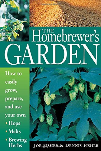 The Homebrewer's Garden: How to Easily Grow, Prepare, and Use Your Own Hops, Malts, Brewing Herbs: How to Easily Grow, Prepare, and Use Your Own Hops, Brewing Herbs, Malts