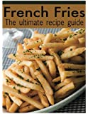 French Fries: The Ultimate Recipe Guide - Over 30 Delicious & Best Selling Recipes