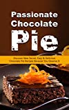 Passionate Chocolate Pie: Discover New Secret, Easy & Delicious Chocolate Pie Recipes Because You Deserve It