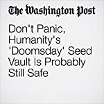 Don't Panic, Humanity's 'Doomsday' Seed Vault Is Probably Still Safe | Amy B Wang