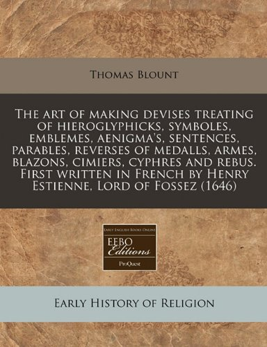The art of making devises treating of hieroglyphicks, symboles, emblemes, aenigma's, sentences, parables, reverses of medalls, armes, blazons, ... by Henry Estienne, Lord of Fossez (1646) PDF
