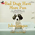 Bad Dogs Have More Fun: Selected Writings on Family, Animals and Life from the Philadelphia Inquirer | John Grogan