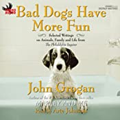 Bad Dogs Have More Fun: Selected Writings on Family, Animals and Life from the Philadelphia Inquirer | [John Grogan]