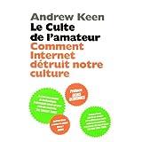 Le culte de l'amateur : Comment Internet tue notre culturepar Andrew Keen
