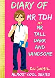 Diary of Mr TDH - AKA Mr Tall Dark and Handsome: My Life Has Changed! A Book for Girls aged 9 - 12 (Diary of Mr Tall, Dark and Handsome)