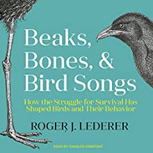 Beaks, Bones and Bird Songs: How the Struggle for Survival Has Shaped Birds and Their Behavior Audiobook by Roger Lederer Narrated by Charles Constant