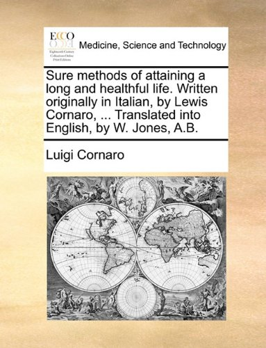 Sure methods of attaining a long and healthful life. Written originally in Italian, by Lewis Cornaro, ... Translated into English, by W. Jones, A.B.