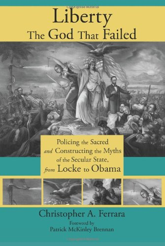 Liberty, the God That Failed: Policing the Sacred and Constructing the Myths of the Secular State, from Locke to Obama: Christopher A. Ferrara, Patrick McKinley Brennan: 9781621380061: Amazon.com: Books