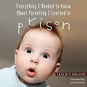 Everything I Needed to Know about Parenting I Learned in Prison Audiobook