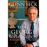 Being George Washington: The Indispensable Man, as You've Never Seen Him ~ Glenn Beck