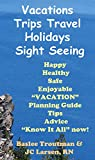 Vacations Trips Travel Holidays Sight Seeing VACATION Planning Guide, Tips, Advice: Successful Travelers Guide (Vacation Travel Guide Book 1)