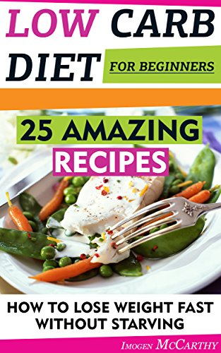 Low Carb Diet For Beginners: 20 Amazing Recipes. How To Lose Weight Fast Without Starving: (low carbohydrate, high protein, low carbohydrate foods, low ... diet for dummies,  low carb high fat diet,) by Imogen McCarthy
