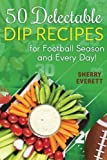 50 Delectable Dip Recipes (Scrumptious Holiday Cooking series) (Volume 4)