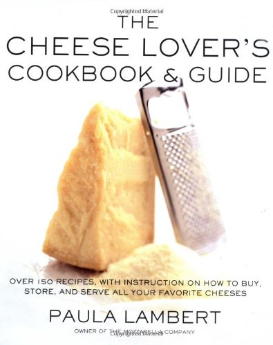 The Cheese Lover'S Cookbook And Guide: Over 150 Recipes With Instructions On How To Buy, Store, And Serve All Your Favorite Cheeses front-944159
