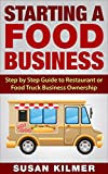 STARTING A BUSINESS: FOOD BUSINESS: How to Start a Restaurant, Food Truck or Retail Food Business (Entrepreneurship Small Business Start a Business) (Food Business Start Up Plans Book)