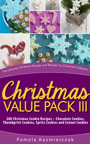 Christmas Value Pack III - 200 Christmas Cookie Recipes - Chocolate Cookies, Thumbprint Cookies, Spritz Cookies and Cutout Cookies (The Ultimate Christmas ... Recipes For Christmas Collection Book 15) by Pamela Kazmierczak
