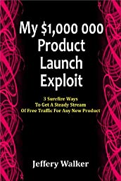 My $1, 000, 000 Product Launch Exploit: 3 Surefire Ways To Get A Steady Stream Of Free Traffic For Any New Product