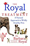 Barbara Royal The Royal Treatment: A Natural Approach to Wildly Healthy Pets