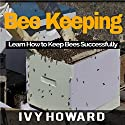 Bee Keeping: Learn How to Keep Bees Successfully Audiobook by Ivy Howard Narrated by Mark Barnard