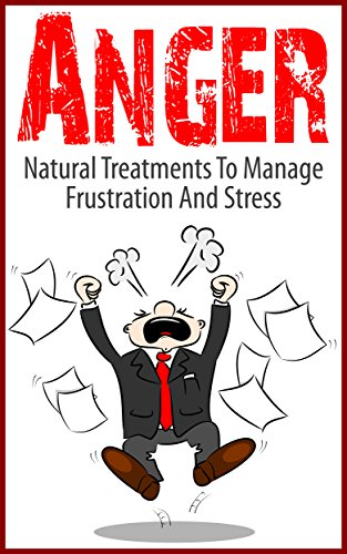 Free Kindle Book : Anger: Natural Treatments To Manage Frustration And Stress (Anger Management, Stress Management Techniques, Anxiety Relief)