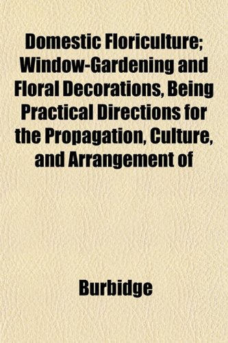 Domestic Floriculture; Window-Gardening and Floral Decorations, Being Practical Directions for the Propagation, Culture, and Arrangement of