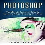Photoshop: The Ultimate Beginners' Guide to Mastering Adobe Photoshop in 1 Week | John Slavio