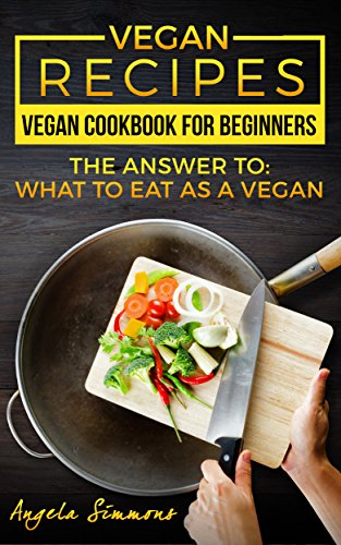 Vegan Recipes: Vegan Cookbook for Beginners - The Answer To: What To Eat As A Vegan ? (Vegan Cookbook,Vegan Diet,Vegan Weight Loss,Healthy Vegan,Clean Eating,Vegan For Beginners,Vegan Smoothies 1) by Angela Simmons