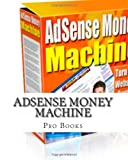 Adsense Money Machine: A Complete Guide To Google Adsense