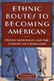Ethnic Routes to Becoming American: Indian Immigrants and the Cultures of Citizenship
