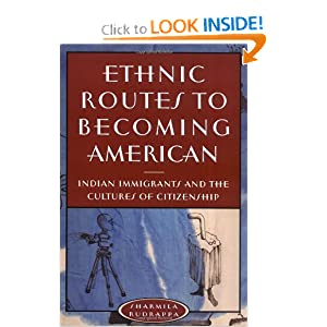 Ethnic Routes to Becoming American: Indian Immigrants and the Cultures of Citizenship Sharmila Rudrappa