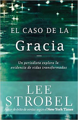 El caso de la gracia: Un periodista explora las evidencias de unas vidas transformadas (Spanish Edition)