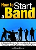 How to Start a Band: An Essential Guide to Starting a Band, Branding Your Style, Landing Gigs, and Attracting Fans
