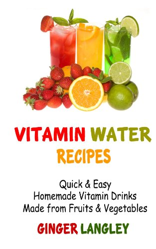 Vitamin Water Recipes:: Quick & Easy Homemade Vitamin Drinks Made From Fruits & Vegetables by Ginger Langley