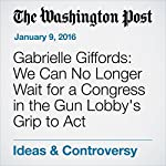 Gabrielle Giffords: We Can No Longer Wait for a Congress in the Gun Lobby's Grip to Act | Gabrielle Giffords
