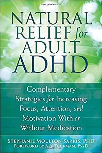 Natural Relief for Adult ADHD: Complementary Strategies for Increasing Focus, Attention, and Motivation With or Without Medication written by Stephanie Moulton Sarkis PhD