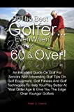 Be The Best GolferEven When Youre 60 & Over! An Excellent Guide On Golf For Seniors With Interesting Golf Tips On Golf Equipment, Golf Fitness And Golf … Age & Give You The Edge Over Younger Golfers