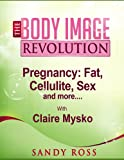 Pregnancy - Fat, Cellulite, Sex - and More (The Body Image Revolution Book 9)