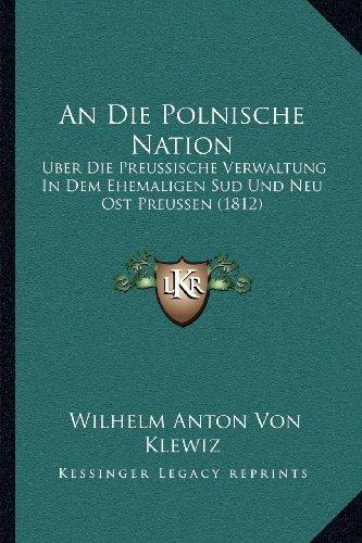 An Die Polnische Nation: Uber Die Preussische Verwaltung in Dem Ehemaligen Sud Und Neu Ost Preussen (1812)
