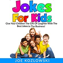 Jokes for Kids: Give Your Children the Gift of Laughter with the Best Jokes in the Business! Audiobook by Joe Kozlowski Narrated by Sean Householder