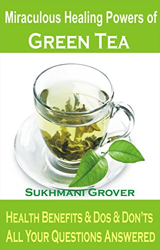 Miraculous Healing Powers of Green Tea: A Natural Herbal Remedy For Weight Loss, Diabetes, Blood Pressure, Cholesterol, Cancer, Stress, Allergies, Teeth ... - All Your Questions Answered Book 1) by Sukhmani Grover