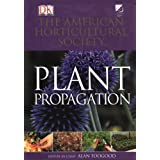 American Horticultural Society Plant Propagation: The Fully Illustrated Plant-by-Plant Manual of Practical Techniques ~ Alan Toogood
