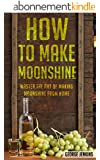 Moonshine: How to Make Moonshine! Master the Art of Making Moonshine from Home (Makin' Moonshine - The Ultimate Home Brewing Guide with Recipes) (English Edition)