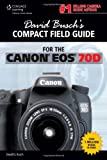 David Busch David Busch's Compact Field Guide for the Canon Eos 70D