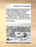 Pinakidia tetraglossa, or tables of the Greek, Latin, English, and French verbs declin'd throughout all the moods, tenses, numbers, and persons, ... ... in the Latin and French. ... By John Worsley. (1140991078) by Worsley, John