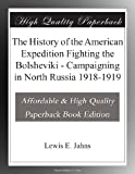 The History of the American Expedition Fighting the Bolsheviki - Campaigning in North Russia 1918-1919