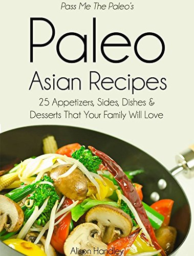 Pass Me The Paleo's Paleo Asian Recipes: 25 Appetizers, Sides, Dishes and Desserts That Your Family Will Love (Diet, Cookbook. Beginners, Athlete, Breakfast, ... free, low carb, low carbohydrate Book 8) by Alison Handley