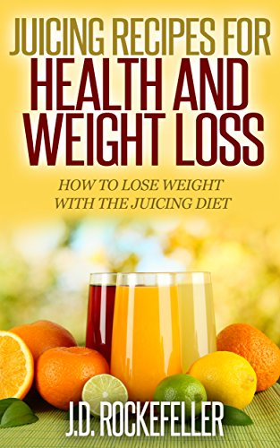 Juicing Recipes for Health and Weight Loss: How to Lose Weight with the Juicing Diet (Healthy Diets) by J.D. Rockefeller