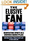 The Elusive Fan: Reinventing Sports in a Crowded Marketplace